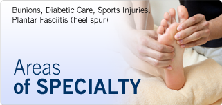 Areas of Specialty: Bunions, Diabetic Care, Sports Injuries, Plantar Fasciitis, Heel Spur